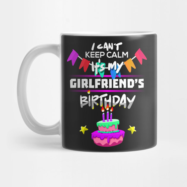 I Cant Keep Calm Its My Girlfriends Birthday Gift T Shirt