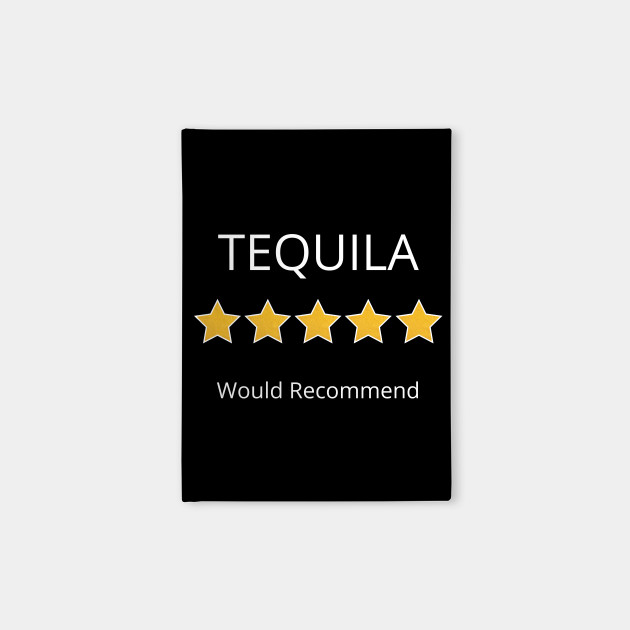 Tequila 5 Stars Would Recommend