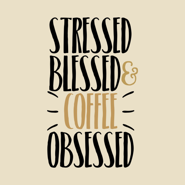Stressed Blessed Amp Coffee Obsessed Stressed Blessed