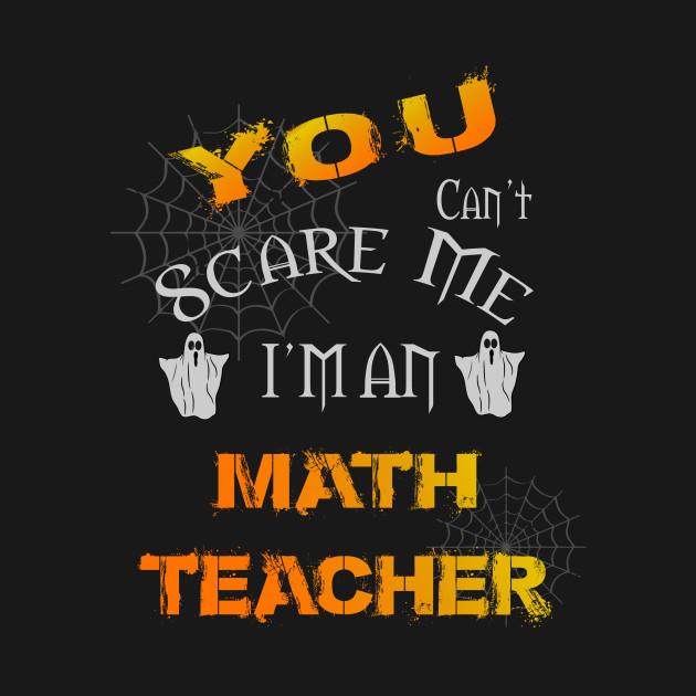 YOU CAN'T SCARE ME I'M MATH TEACHER