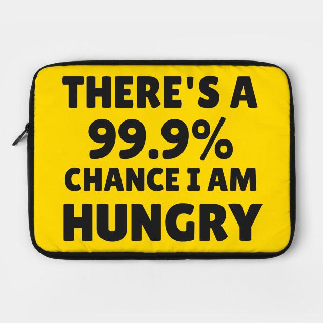 99.9%chance i am hungry