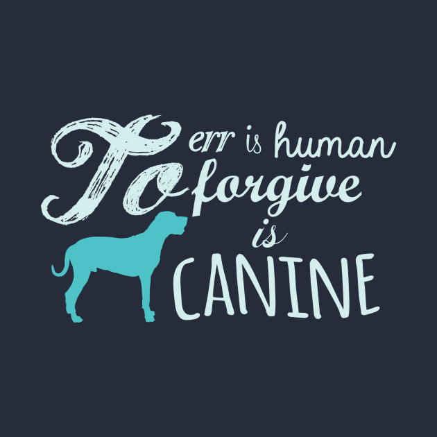 a1a7bc15dad7 To Err Is Human, To Forgive Is Canine... - New Trend - T-Shirt ...