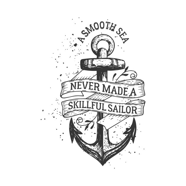 A Smooth Sea Never Made A Skillfull Sailor