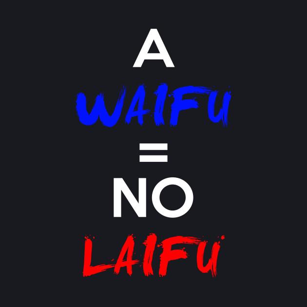 A Waifu = No Laifu Shirt