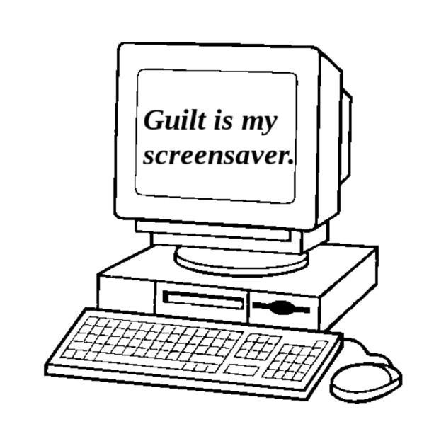 Guilt Is My Screensaver