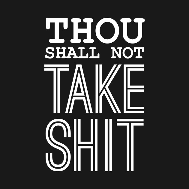 Thou Shall Not Take Shit Quotes Quote Of The Day Quote Quotes