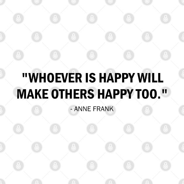 Whoever is Happy will Make Others Happy Too - Anne Frank