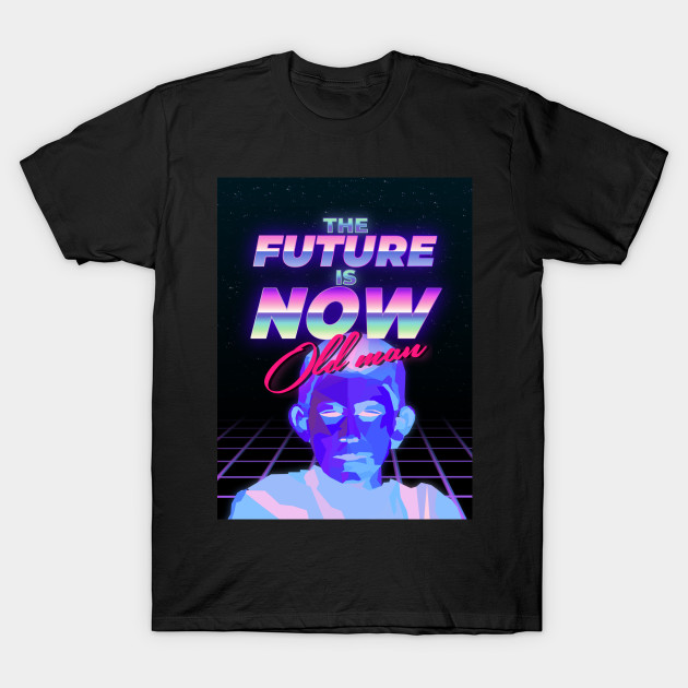 The Future Is Now Old Man Future T Shirt Teepublic