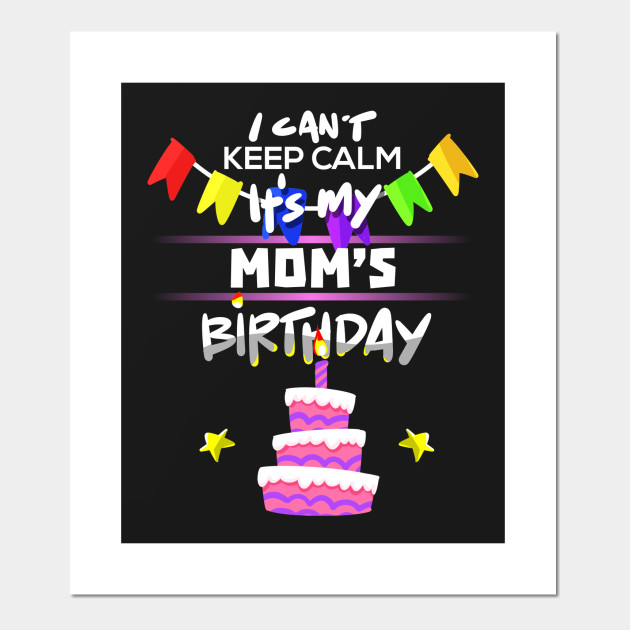 I Cant Keep Calm Its My Moms Birthday Gift T Shirt