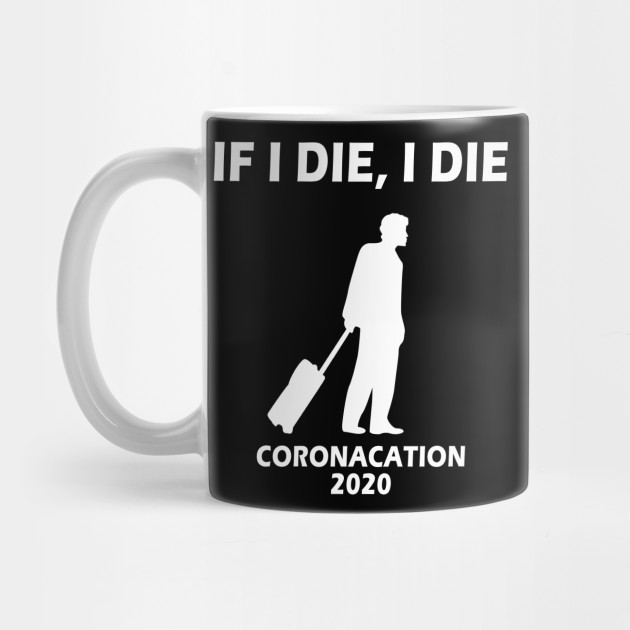 Coronacation 2020 If I Die I Die Design For Men Coronacation Mug Teepublic