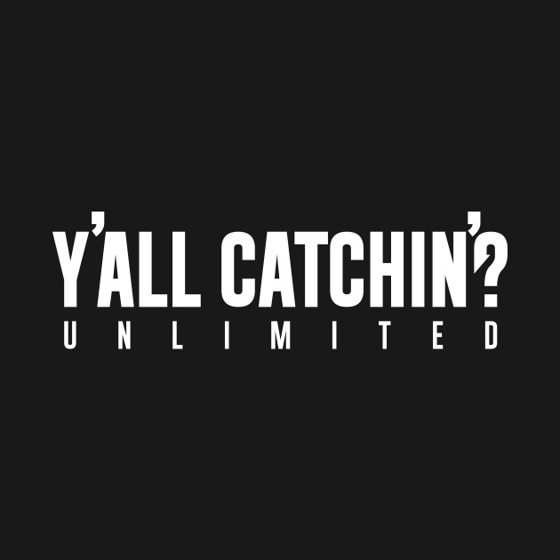 Y'all Catchin' Unlimited