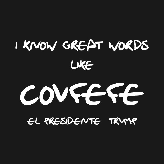 I know Great Words like Covfefe, El Presidente Trump