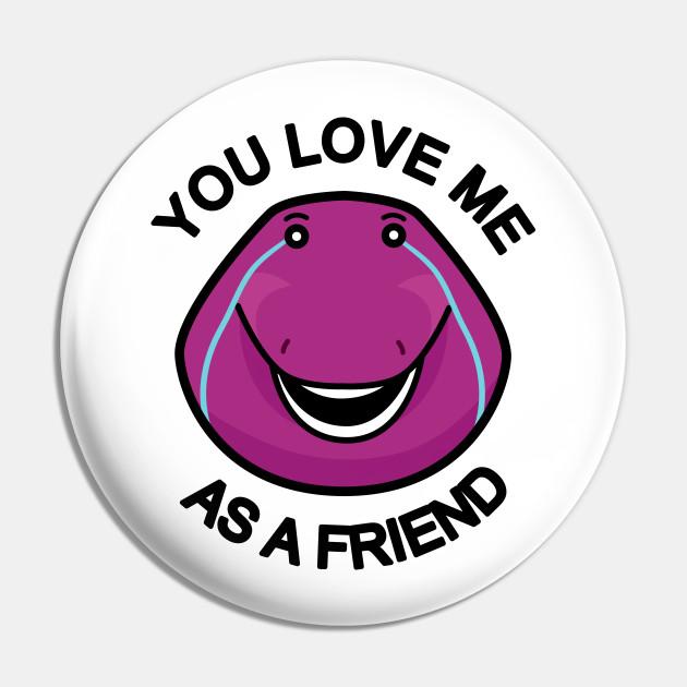 You Love Me As A Friend