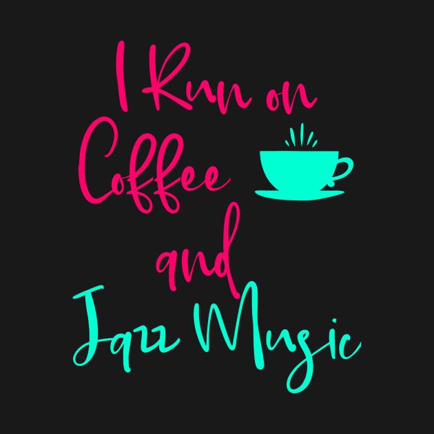 I Run on Coffee and Jazz Music Fun Quote