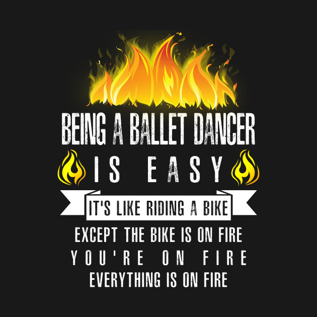 Being a Ballet Dancer Is Easy (Everything Is On Fire)