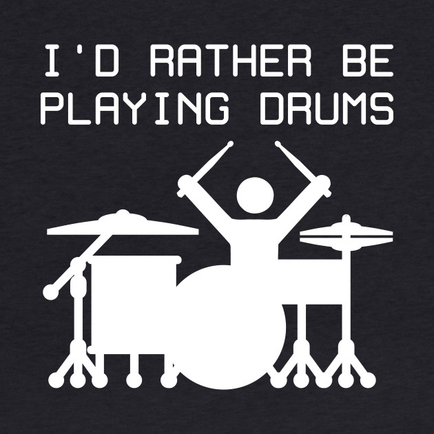 I'd rather be playing drums