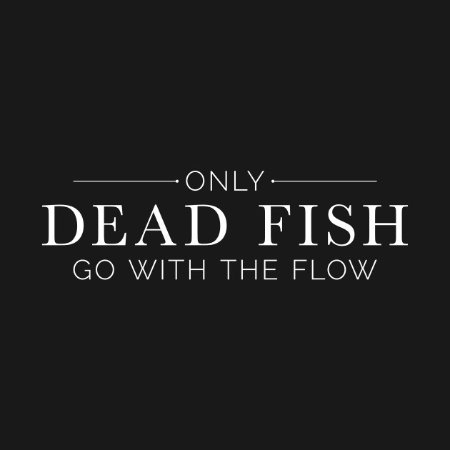 only dead fish go with the flow in white text lacey