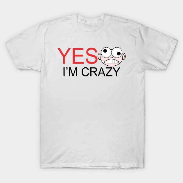 430b228b8a Yes i m crazy - Crazy - T-Shirt | TeePublic