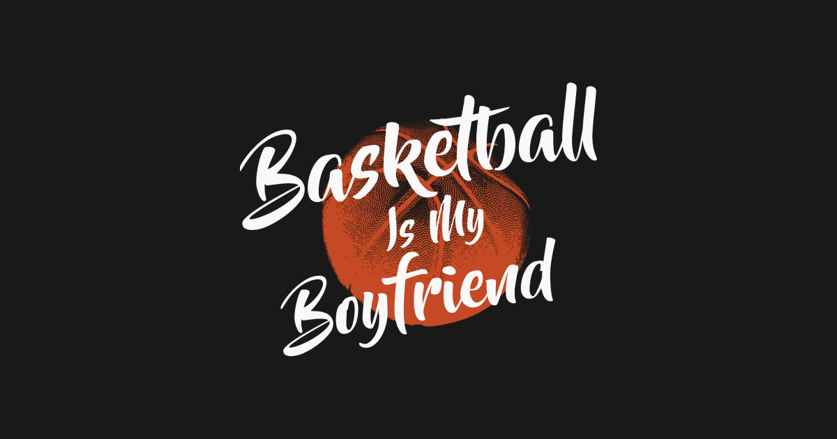 Basketball Is My Boy Friend Fan Lover T Shirt