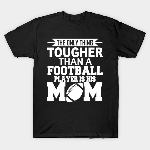 Football Mom The Only Thing Tougher Than A Football Player Is His