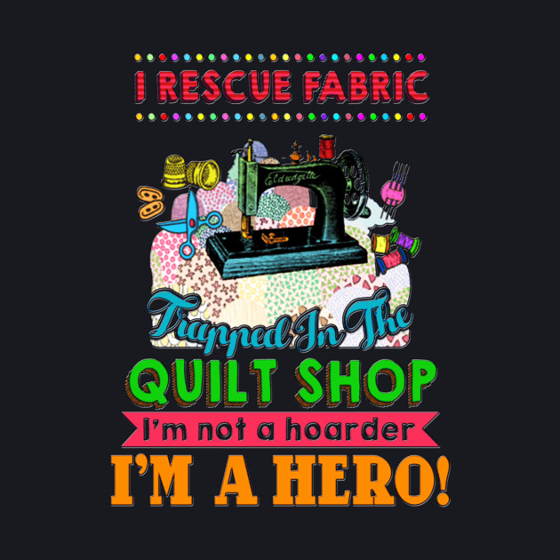 I rescue Fabric trapped in the Quilt Shop I'm not a hoarder I'm a Hero
