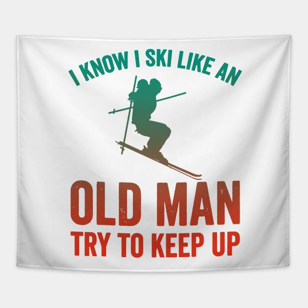I Know I Ski Like An Old Man Try to Keep Up