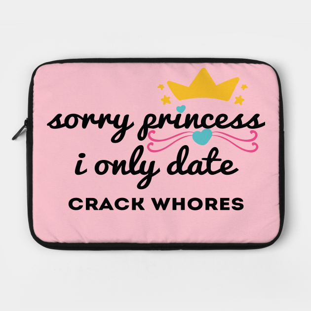 Sorry princess i only date crack whores