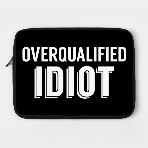 Overqualified Idiot