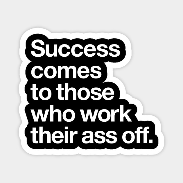 Success Comes to Those Who Work Their Ass Off