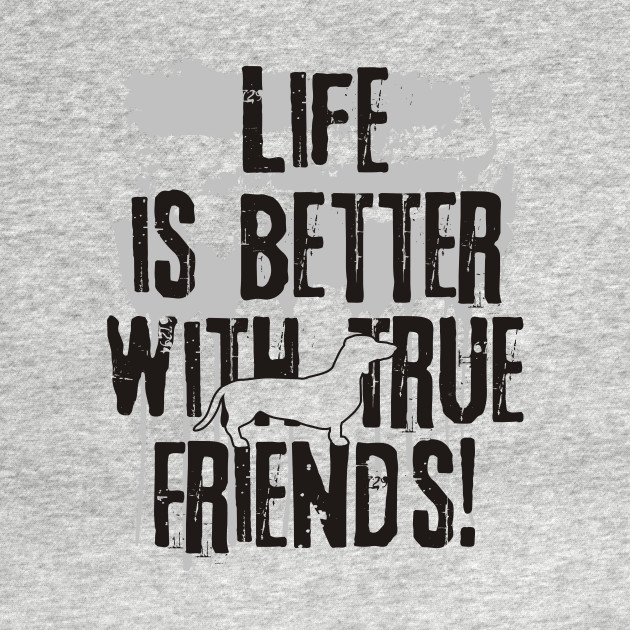 Life is better with true friends - dachshund 1