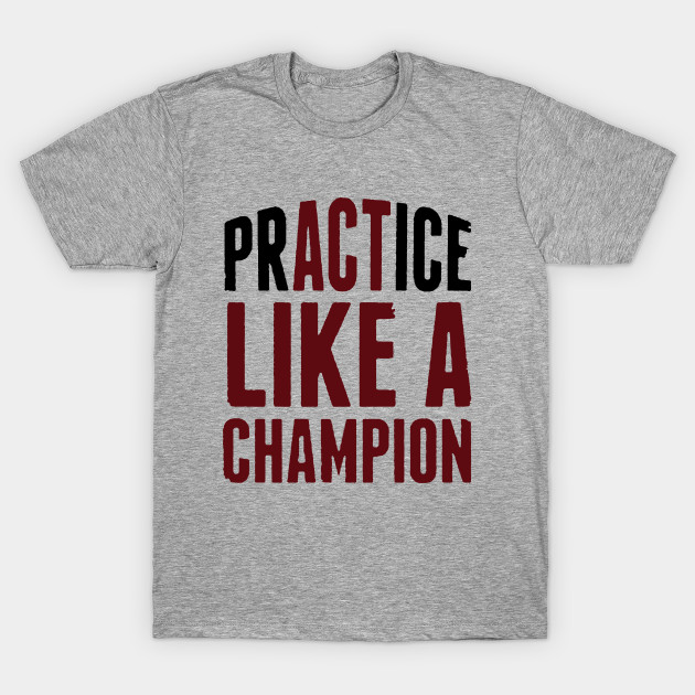 PRACTICE (ACT) LIKE A CHAMPION
