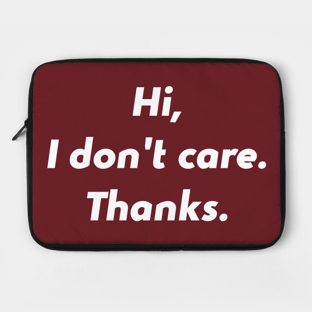 Hi I Dont Care Thanks Funny Quotes Design Art Humour I Dont Care
