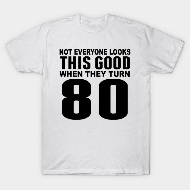 80th Birthday T Shirt Design 4 Source Look This Good TeePublic