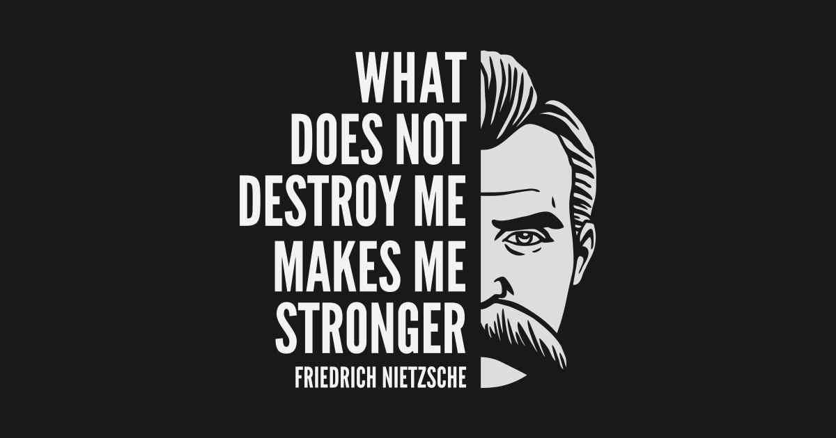 Friedrich Nietzsche Quote What Does Not Destroy Me