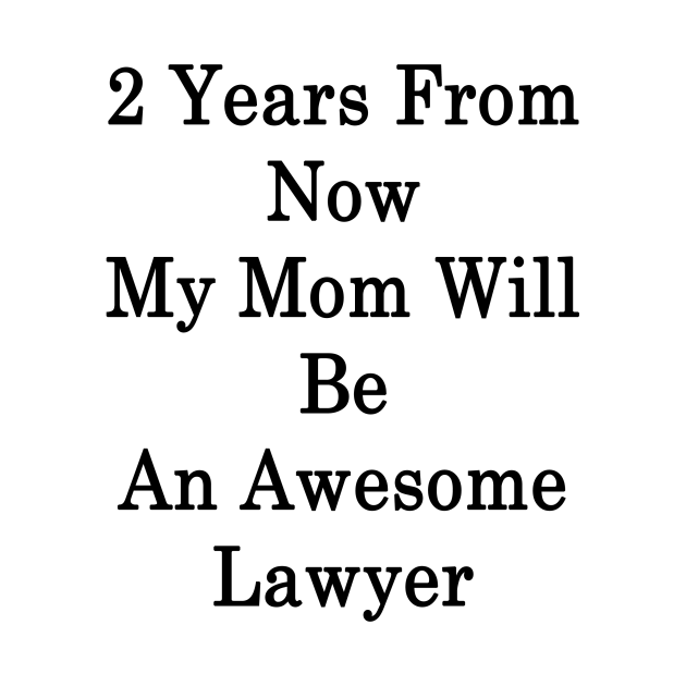 2 Years From Now My Mom Will Be An Awesome Lawyer