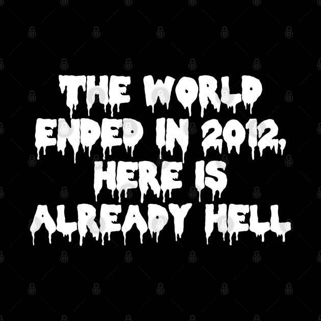 The world ended in 2012, here is already hell