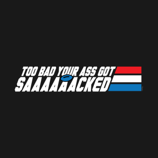 Too Bad Your Ass Got Sacked (NSFW) t-shirts