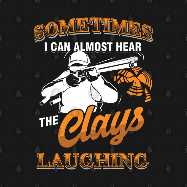 Clay Pigeon Shooting Hunting Wildlife Hunters Sometimes I Hear The Clays Laughing  Gift