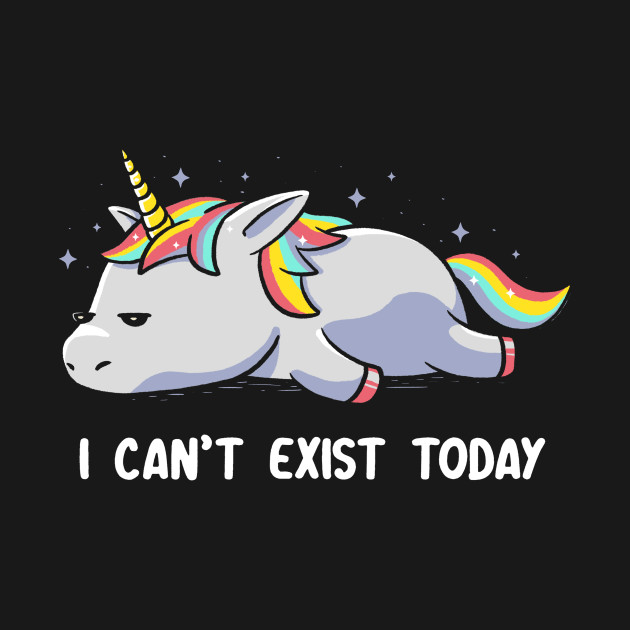 I Can't Exist Today Unicorn