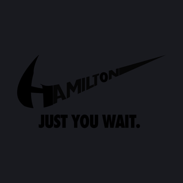 Hamilton - Just you wait.