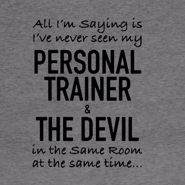 ALL I'M SAYING IS I'VE NEVER SEEN MY PERSONAL TRAINER & THE DEVIL IN THE SAME ROOM AT THE SAME TIME T-SHIRT