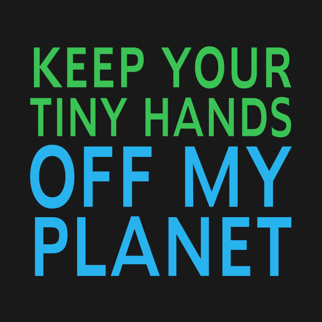 Keep Your Tiny Hands Off My Planet Climate March Protest