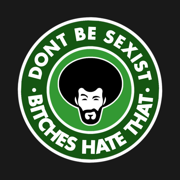 Dont be sexist (Bitches hate that)