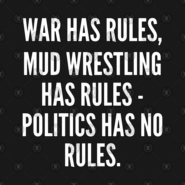 War has rules mud wrestling has rules politics has no rules