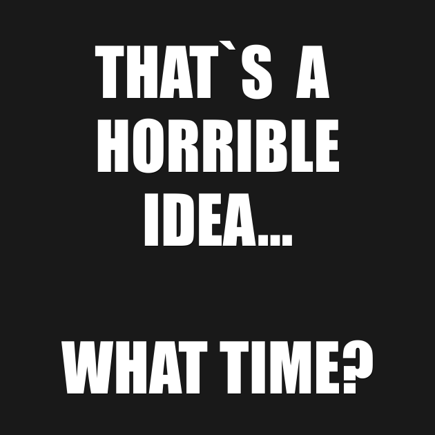 That`s a horrible idea. What time?