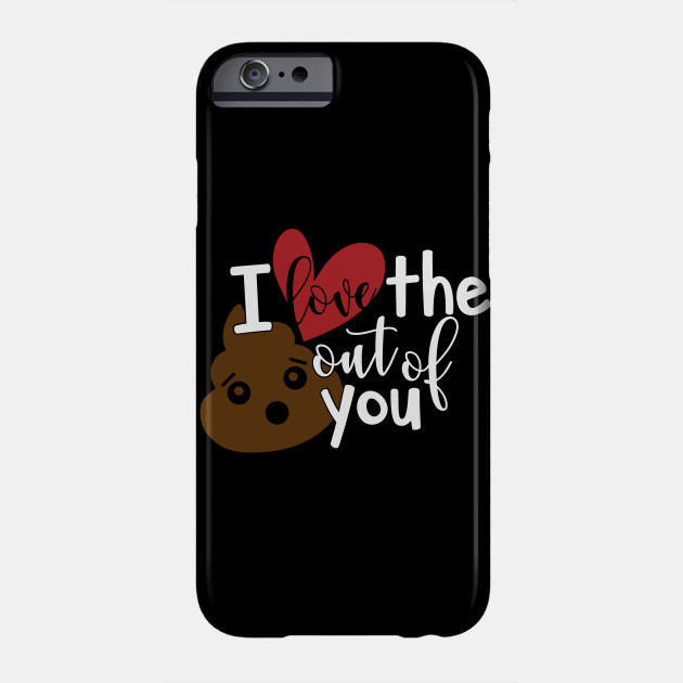 Valentine's Day I Love the Crap Out of You Valentine Love Gift Phone Case