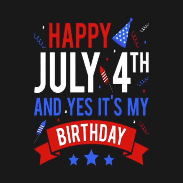 Happy 4th July And Yes It S My Birthday T Shirt