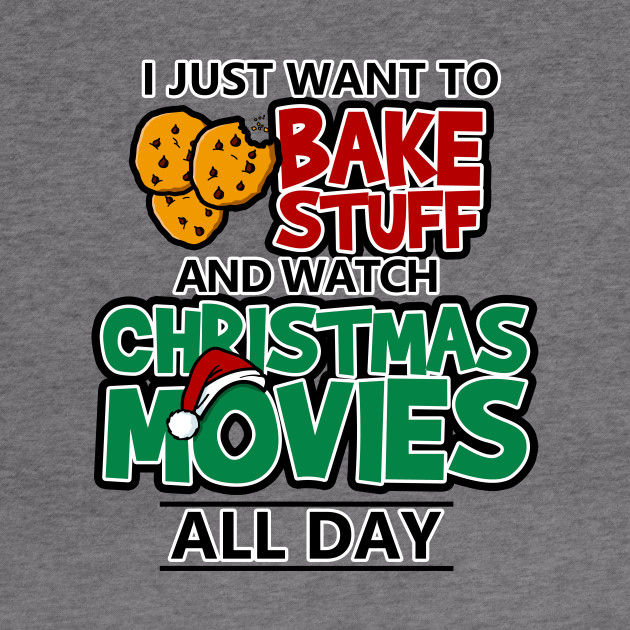I Just Want To Bake Stuff & Watch Christmas Movies All Day
