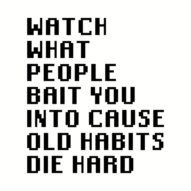 Watch What People Bait You Into Cause Old Habits Die Hard