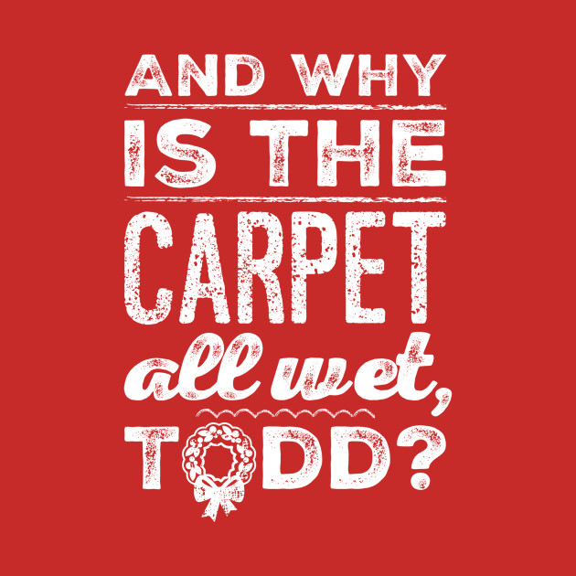 And Why The Carpet All Wet Todd Shirt Teepublic